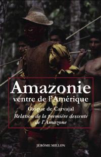 Amazonie, ventre de l'Amérique : relation de la première descente de l'Amazone. Précédé de L'invention de l'Amérique. Suivi de Dans le sillage de Francisco de Orellana