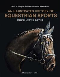 An illustrated history of equestrian sports : dressage, jumping, eventing