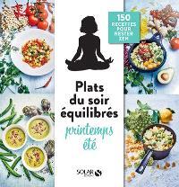 Plats du soir équilibrés : printemps, été : 150 recettes pour rester zen