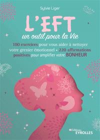 L'EFT, un outil pour la vie : 60 exercices pour vous aider à nettoyer votre grenier émotionnel : 200 affirmations positives pour amplifier votre bonheur