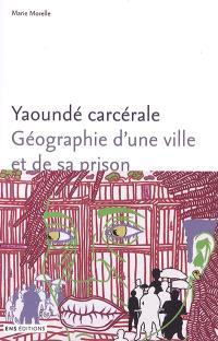 Yaoundé carcérale : géographie d'une ville et de sa prison