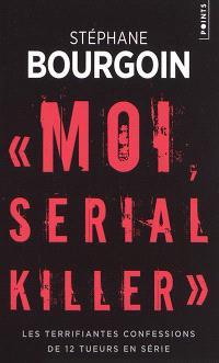 Moi, serial killer : les terrifiantes confessions de 12 tueurs en série