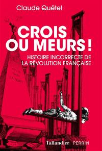 Crois ou meurs ! : histoire incorrecte de la Révolution française