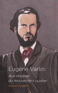 Eugène Varlin : aux origines du mouvement ouvrier