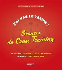 J'ai pas le temps ! : séances de cross-training : 40 séances de 20 minutes, 3 niveaux de difficulté