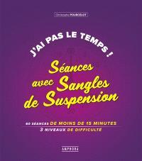 J'ai pas le temps ! : séances avec sangles de suspension : 60 séances de moins de 15 minutes, 3 niveaux de difficulté
