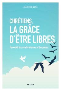Chrétiens, la grâce d'être libres : par-delà les conformismes et les peurs