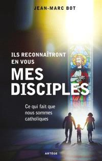 Ils reconnaîtront en vous mes disciples : ce qui fait que nous sommes catholiques