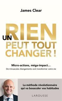 Un rien peut tout changer ! : micro-actions, méga-impact... : de minuscules changements vont transformer votre vie