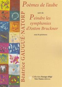 Poèmes de l'aube; Suivi de Peindre les symphonies d'Anton Bruckner : essai & peintures