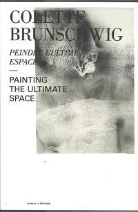 Colette Brunschwig : peindre l'ultime espace = Colette Brunschwig : painting the ultimate space