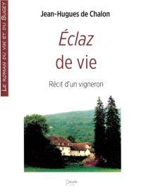 Eclaz de vie : récit d'un vigneron : le roman du vin et du bugey