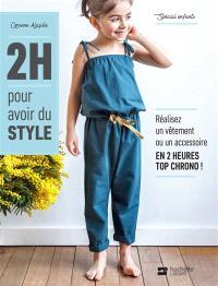 2 h pour avoir du style : spécial enfants : réalisez un vêtement ou un accessoire en 2 heures top chrono !
