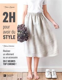 2 h pour avoir du style : spécial femmes : réalisez un vêtement ou un accessoire en 2 heures top chrono !