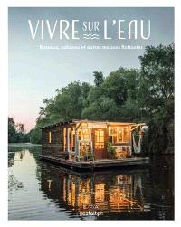 Vivre sur l'eau : bateaux, cabanes et autres maisons flottantes