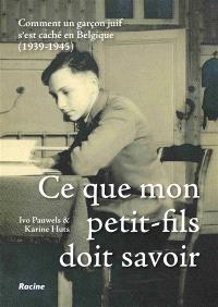 Ce que mon petit-fils doit savoir : comment un garçon juif s'est caché en Belgique : 1939-1945