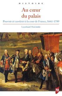Au coeur du palais : pouvoir et carrières à la cour de France, 1661-1789