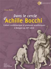 Dans le cercle d'Achille Bocchi : culture emblématique et pratiques académiques à Bologne au XVIe siècle
