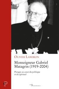Monseigneur Gabriel Matagrin (1919-2004) : plongée au coeur du politique et du spirituel