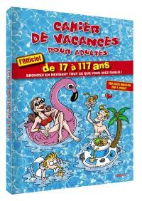 Cahier de vacances pour adultes : l'officiel de 17 à 117 ans : bronzez en révisant tout ce que vous avez oublié !