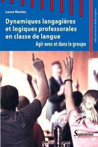 Dynamiques langagières et logiques professorales en classe de langue : agir avec et dans le groupe
