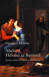Abélard, Héloïse et Bernard : passion, raison et religion au Moyen Age