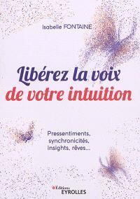 Libérez la voix de votre intuition : pressentiments, synchronicités, insights, rêves...