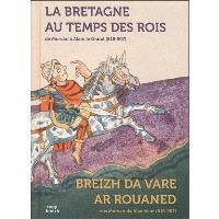 La Bretagne au temps des rois : de Morvan à Alain le Grand (818-907) = Breizh da vare ar rouaned : eus Morvan da Alan Veur (818-907)