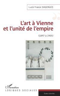 L'art à Vienne et l'unité de l'Empire : 1897 à 1905