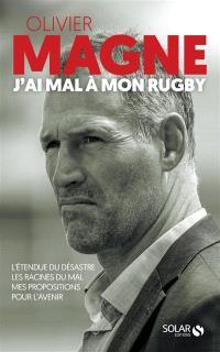 J'ai mal à mon rugby : l'étendue du désastre, les racines du mal, mes propositions pour l'avenir