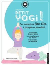 Petit yogi ! : des moments de bien-être à partager avec son enfant : de 6 à 10 ans !