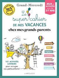 Le super cahier de mes vacances chez mes grands-parents : 101 activités ludiques pour occuper vos petits-enfants ! : jeux et activités pour les 3-7 ans