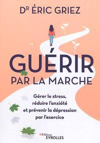 Guérir par la marche : gérer le stress, réduire l'anxiété et prévenir la dépression par l'exercice