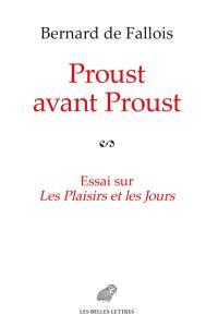 Proust avant Proust : essai sur Les plaisirs et les jours : suivi, en annexe, des plans pour Les plaisirs et les jours