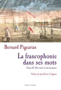 La francophonie dans ses mots. Volume 3, Des mots et des hommes