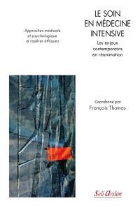 Le soin en médecine intensive : les enjeux contemporains en réanimation : approches médicale et psychologique et repères éthiques