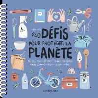 40 défis pour protéger la planète : bricoler, gérer les déchets, jardiner, se déplacer, manger mieux, ranger, troquer, nettoyer...