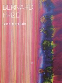 Bernard Frize : sans repentir = Bernard Frize : without remorse