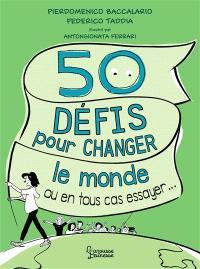 50 défis pour changer le monde : ou en tous cas essayer...