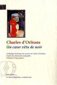 Un coeur vêtu de noir : anthologie historique des oeuvres de Charles d'Orléans, d'après son manuscrit autographe