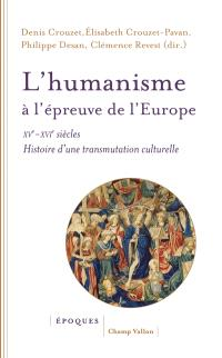 L'humanisme à l'épreuve de l'Europe : XVe-XVIe siècles : histoire d'une transmutation culturelle