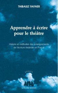 Apprendre à écrire pour le théâtre : histoire et méthodes des enseignements de l'écriture théâtrale en France