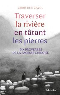 Traverser la rivière en tâtant les pierres : dix proverbes de la sagesse chinoise