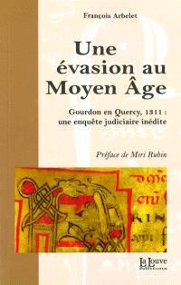 Une évasion au Moyen Age : Gourdon en Quercy, 1311 : une enquête judiciaire inédite