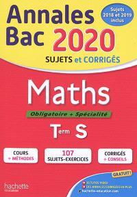 Maths, obligatoire + spécialité, terminale S : annales bac 2020, sujets et corrigés : sujets 2018 et 2019 inclus