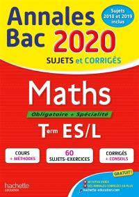 Maths, obligatoire + spécialité, terminales ES, L : annales bac 2020, sujets et corrigés : sujets 2018 et 2019 inclus