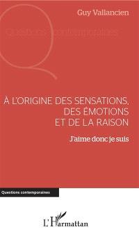 A l'origine des sensations, des émotions et de la raison : j'aime donc je suis