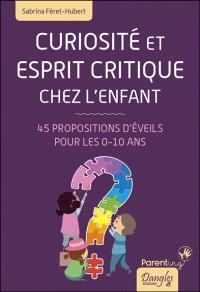 Curiosité et esprit critique chez l'enfant : 45 propositions d'éveils pour les 0-10 ans