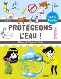 Protégeons l'eau : manuel de l'apprenti écolo : 8-12 ans