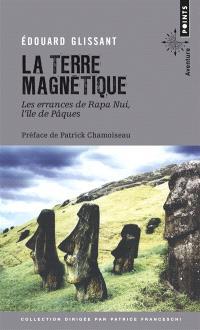 La terre magnétique : les errances de Rapa Nui, l'île de Pâques : récit